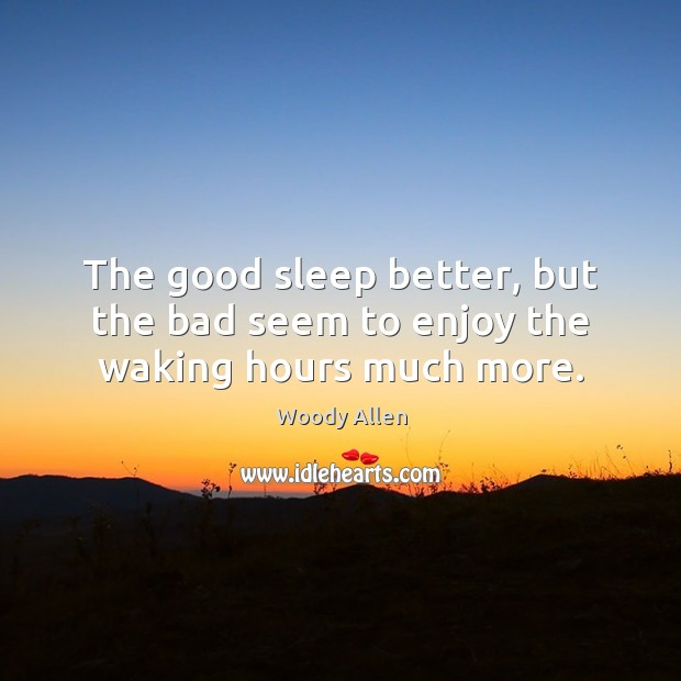 The good sleep better, but the bad seem to enjoy the waking hours much more. Image