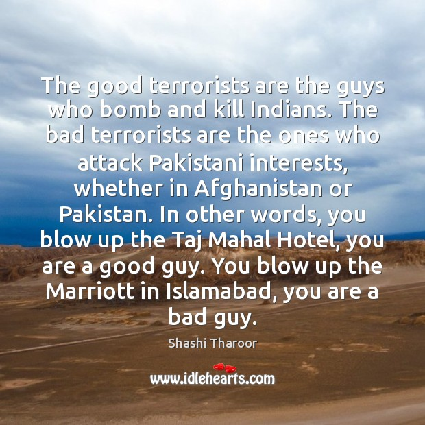 The good terrorists are the guys who bomb and kill Indians. The Shashi Tharoor Picture Quote
