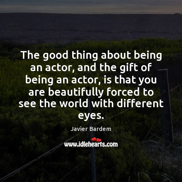 The good thing about being an actor, and the gift of being Javier Bardem Picture Quote