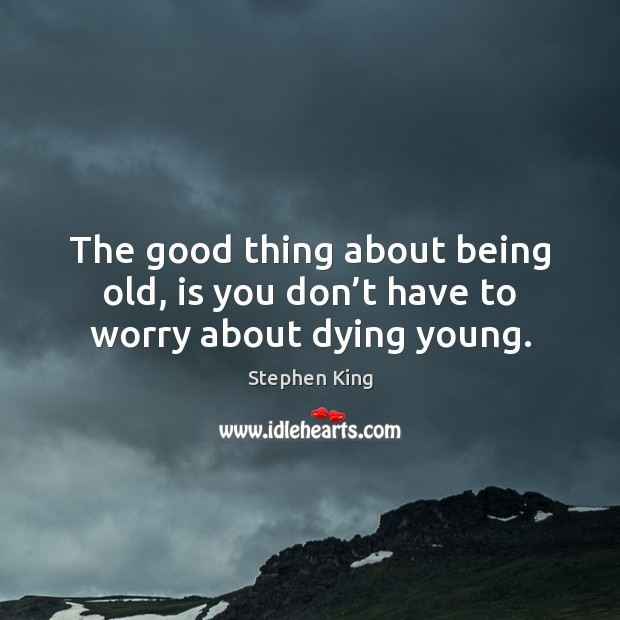 Image, The good thing about being old, is you don't have to worry about dying young.