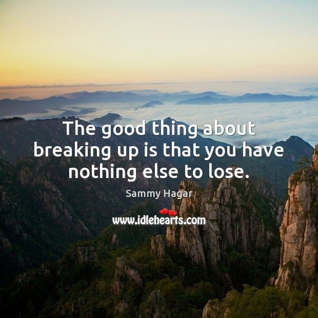 The good thing about breaking up is that you have nothing else to lose. Sammy Hagar Picture Quote