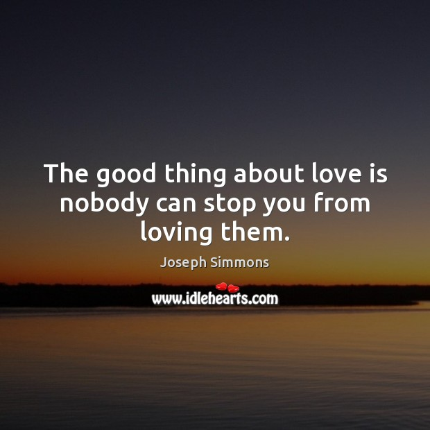 Image, The good thing about love is nobody can stop you from loving them.