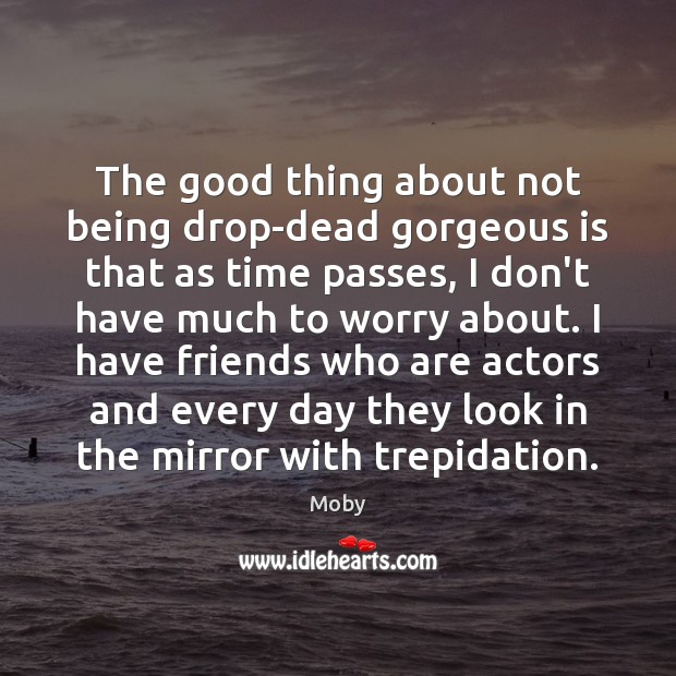The good thing about not being drop-dead gorgeous is that as time Moby Picture Quote