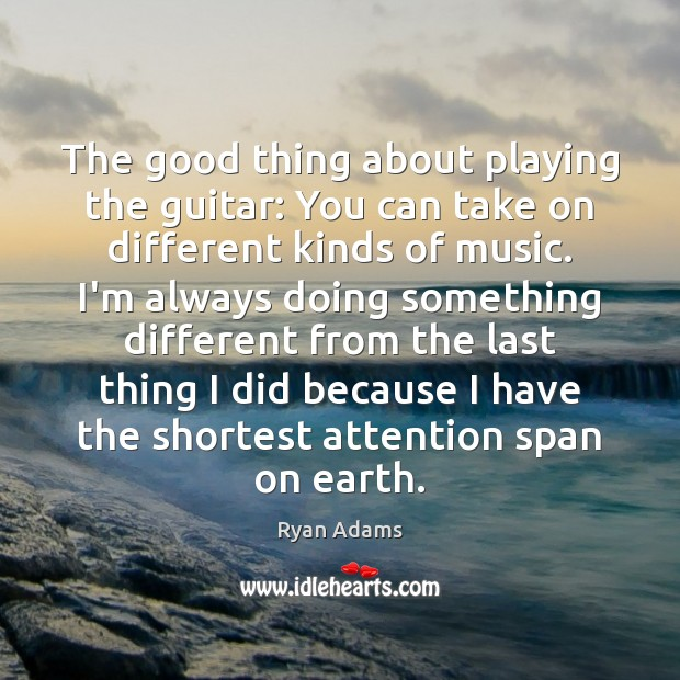 The good thing about playing the guitar: You can take on different Ryan Adams Picture Quote