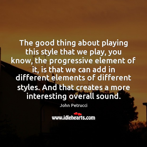 The good thing about playing this style that we play, you know, John Petrucci Picture Quote