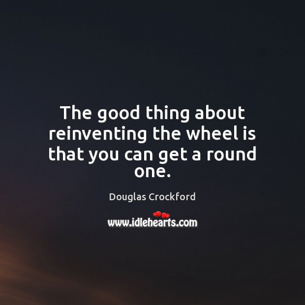 The good thing about reinventing the wheel is that you can get a round one. Douglas Crockford Picture Quote