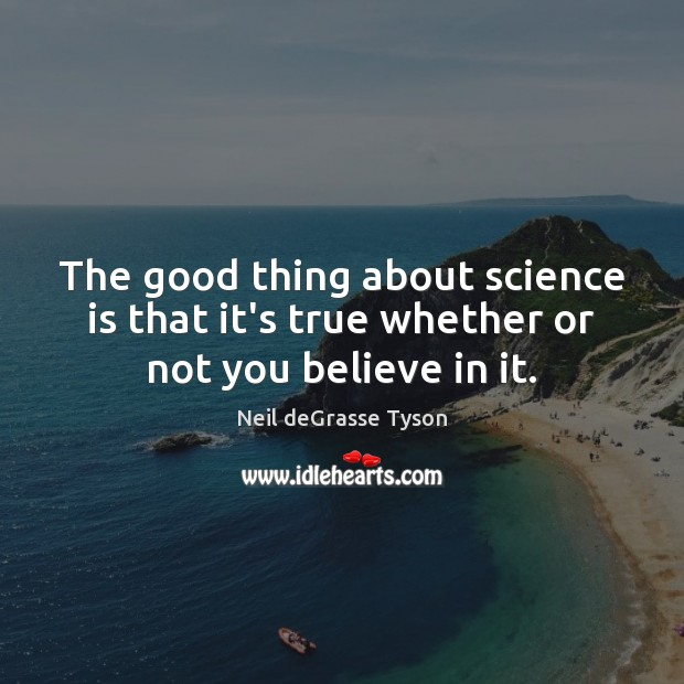 Image, The good thing about science is that it's true whether or not you believe in it.