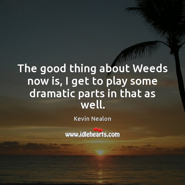 Image, The good thing about Weeds now is, I get to play some dramatic parts in that as well.