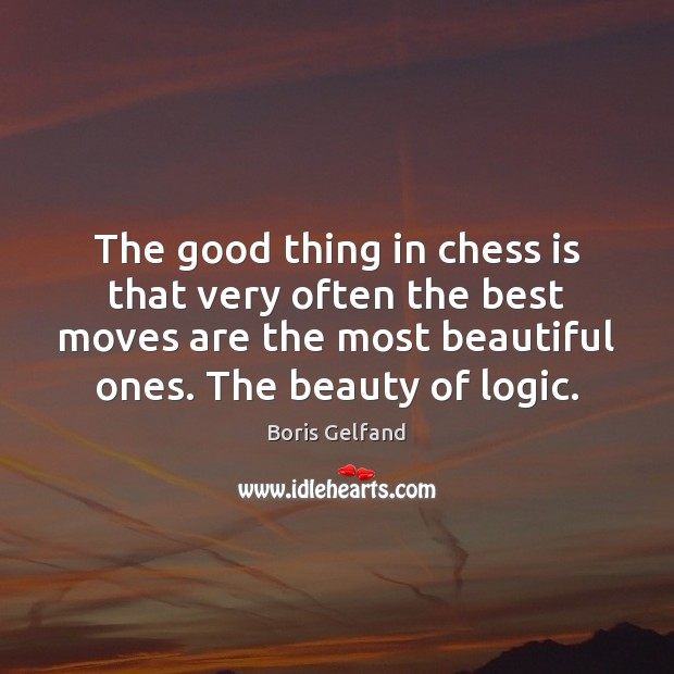 The good thing in chess is that very often the best moves Logic Quotes Image