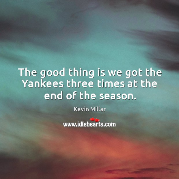 The good thing is we got the Yankees three times at the end of the season. Image