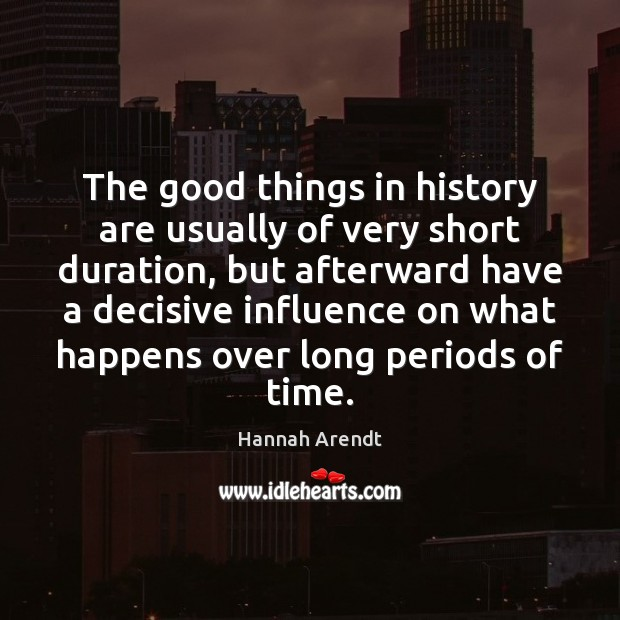 The good things in history are usually of very short duration, but Hannah Arendt Picture Quote