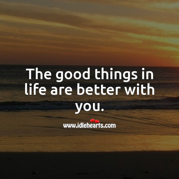 Image, The good things in life are better with you.