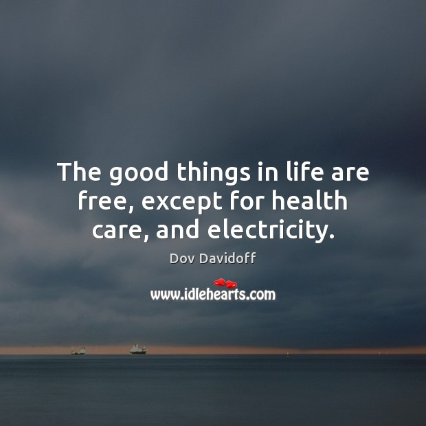 The good things in life are free, except for health care, and electricity. Dov Davidoff Picture Quote