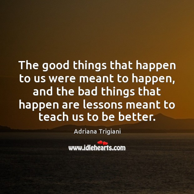 Image, The good things that happen to us were meant to happen, and
