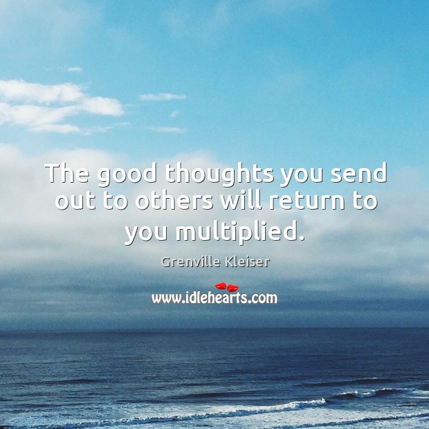 The good thoughts you send out to others will return to you multiplied. Grenville Kleiser Picture Quote
