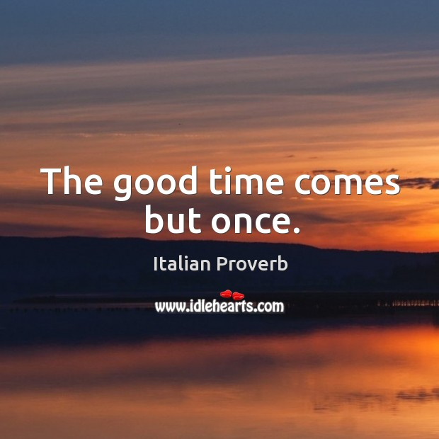 Image, The good time comes but once.