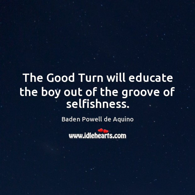 The Good Turn will educate the boy out of the groove of selfishness. Baden Powell de Aquino Picture Quote