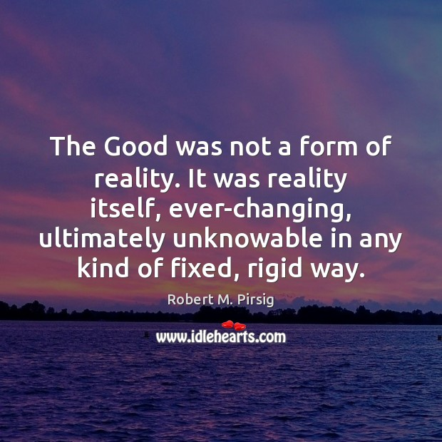 The Good was not a form of reality. It was reality itself, Robert M. Pirsig Picture Quote