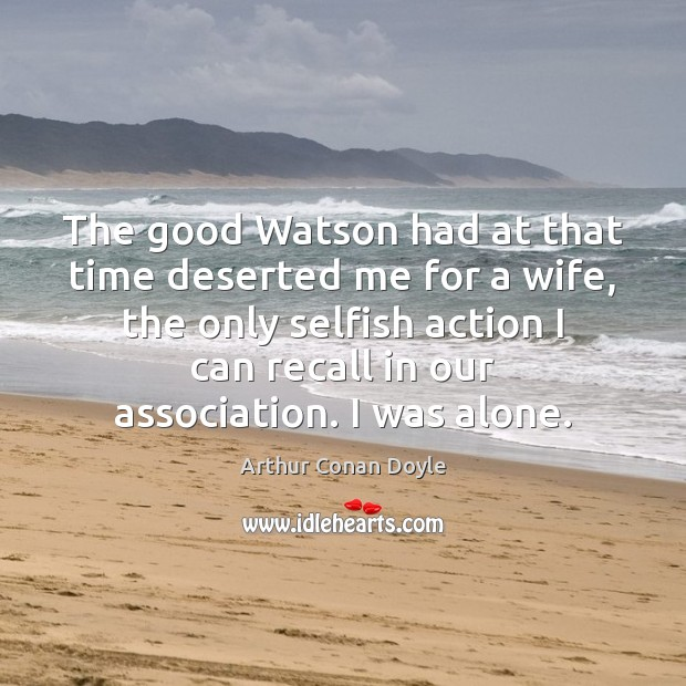 The good Watson had at that time deserted me for a wife, Arthur Conan Doyle Picture Quote