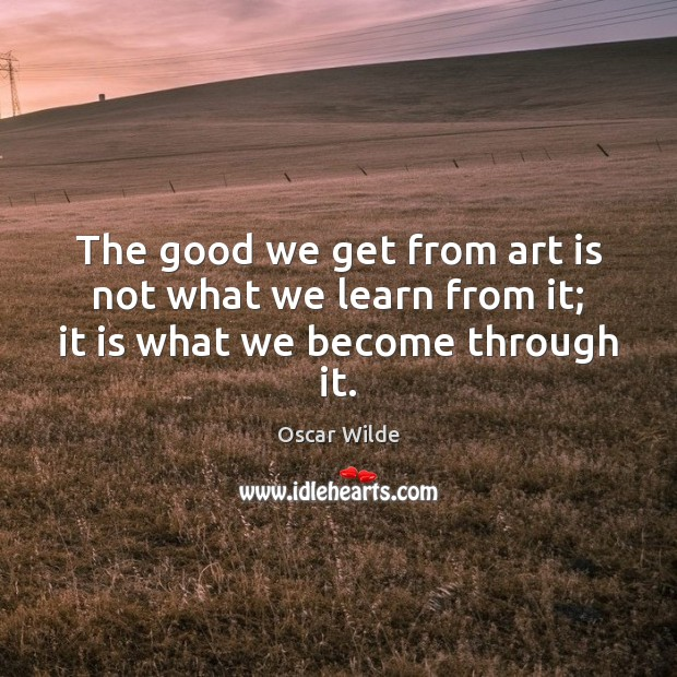The good we get from art is not what we learn from it; it is what we become through it. Oscar Wilde Picture Quote