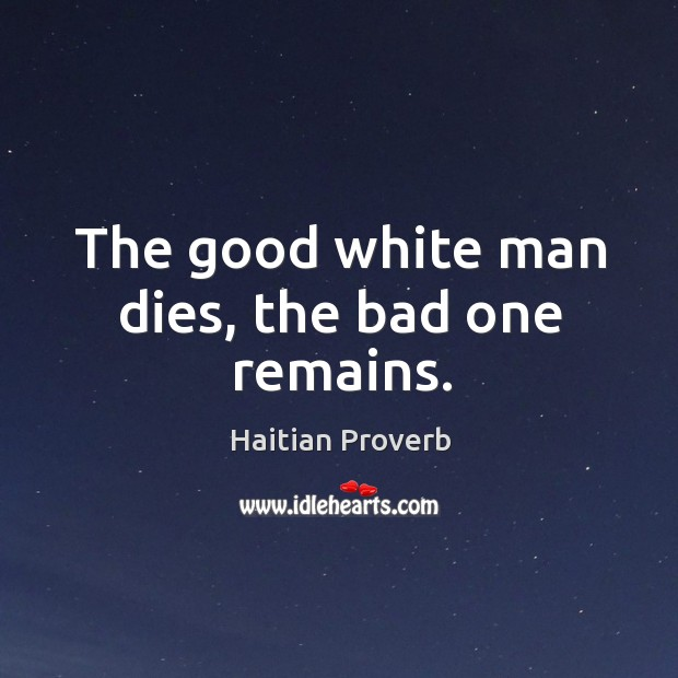 The good white man dies, the bad one remains. Haitian Proverbs Image