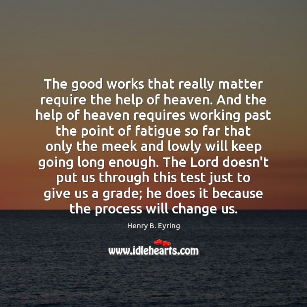 Image, The good works that really matter require the help of heaven. And