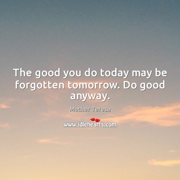 Image, The good you do today may be forgotten tomorrow. Do good anyway.