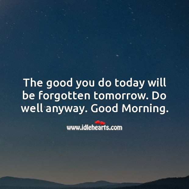 The good you do today will be forgotten tomorrow. Do well anyway. Good Morning. Good Morning Quotes Image
