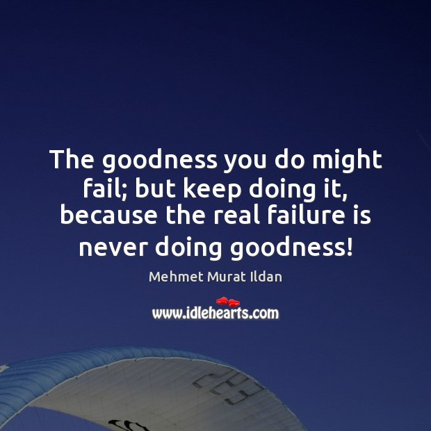 Image, The goodness you do might fail; but keep doing it, because the