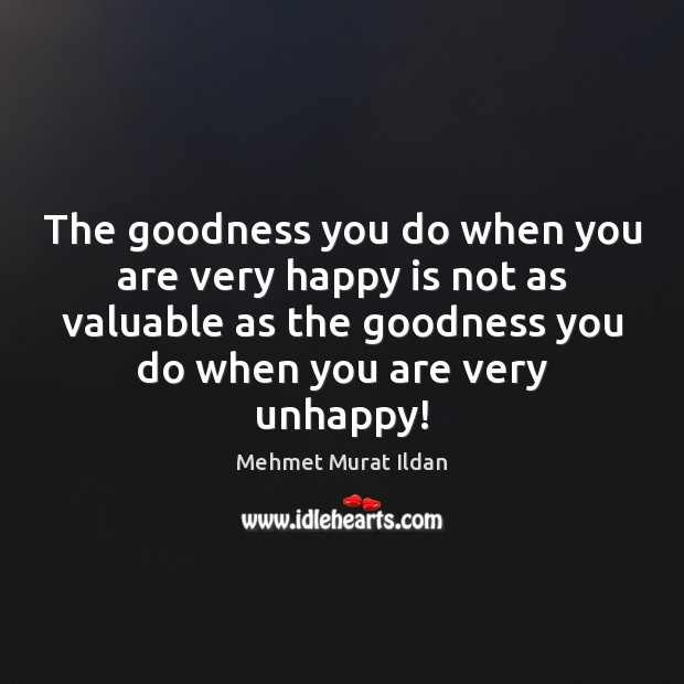 Image, The goodness you do when you are very happy is not as