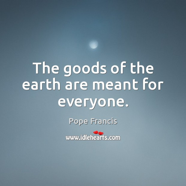 The goods of the earth are meant for everyone. Pope Francis Picture Quote