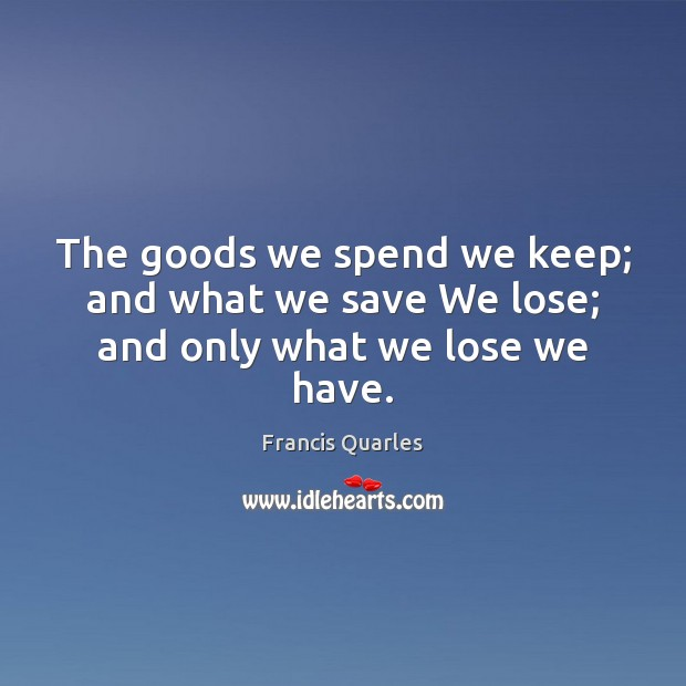The goods we spend we keep; and what we save We lose; and only what we lose we have. Image