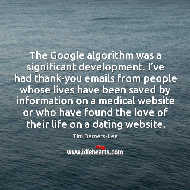 The google algorithm was a significant development. I've had thank-you emails from people Image