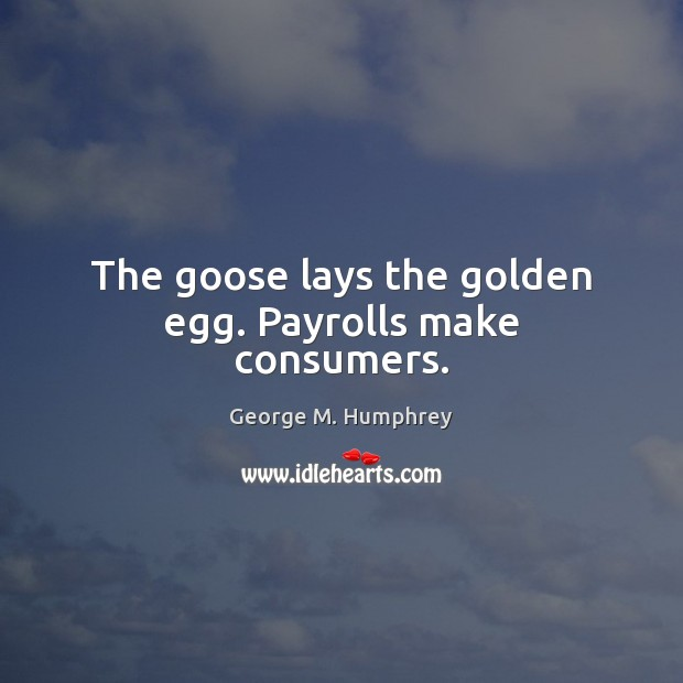 The goose lays the golden egg. Payrolls make consumers. George M. Humphrey Picture Quote