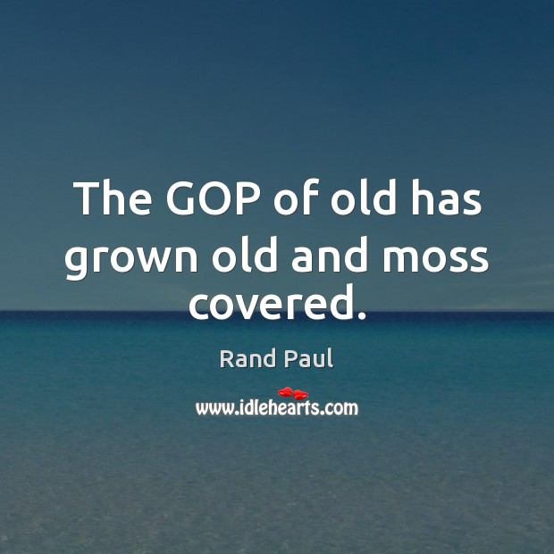 The GOP of old has grown old and moss covered. Rand Paul Picture Quote