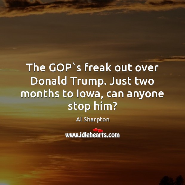 The GOP`s freak out over Donald Trump. Just two months to Iowa, can anyone stop him? Al Sharpton Picture Quote