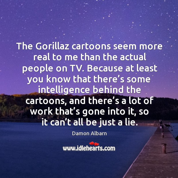 The gorillaz cartoons seem more real to me than the actual people on tv. Image