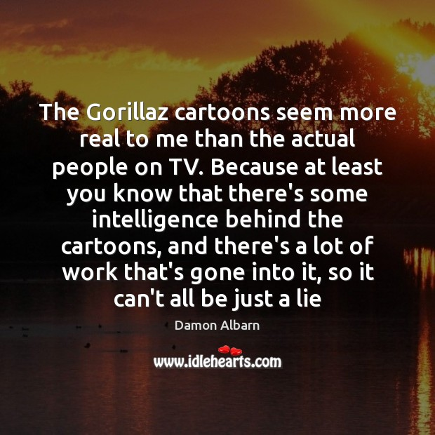 The Gorillaz cartoons seem more real to me than the actual people Image