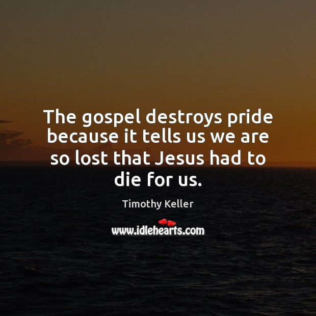 The gospel destroys pride because it tells us we are so lost that Jesus had to die for us. Image