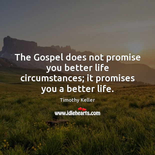 Image, The Gospel does not promise you better life circumstances; it promises you a better life.