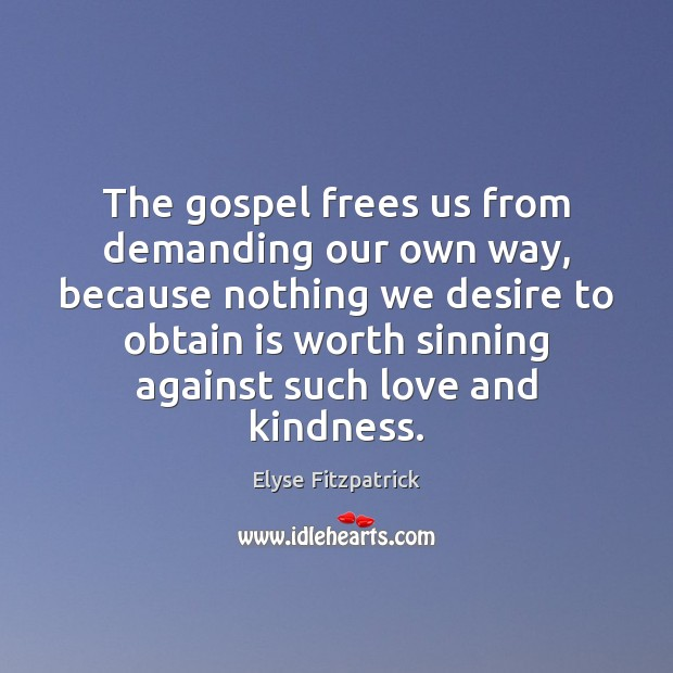 The gospel frees us from demanding our own way, because nothing we Image