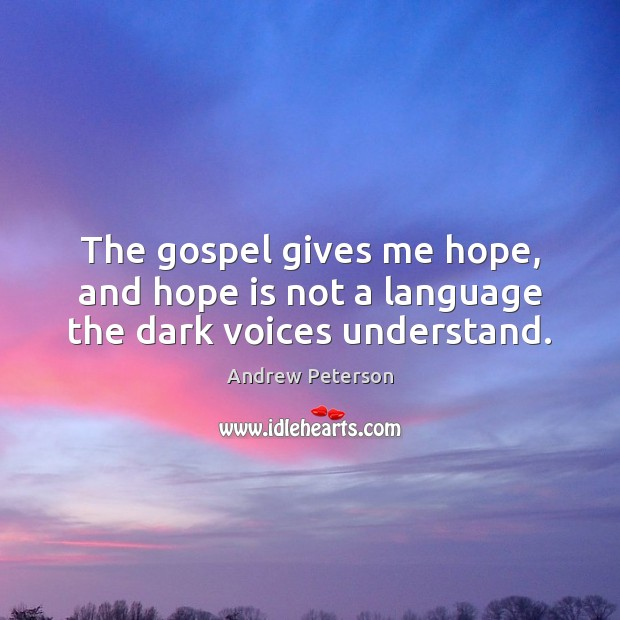 Image, The gospel gives me hope, and hope is not a language the dark voices understand.