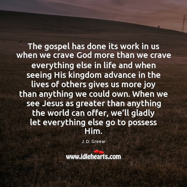 The gospel has done its work in us when we crave God J. D. Greear Picture Quote