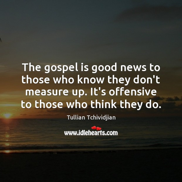 The gospel is good news to those who know they don't measure Tullian Tchividjian Picture Quote