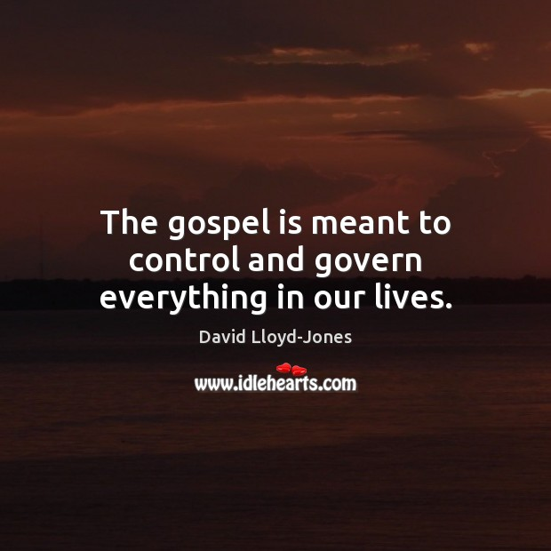 The gospel is meant to control and govern everything in our lives. David Lloyd-Jones Picture Quote