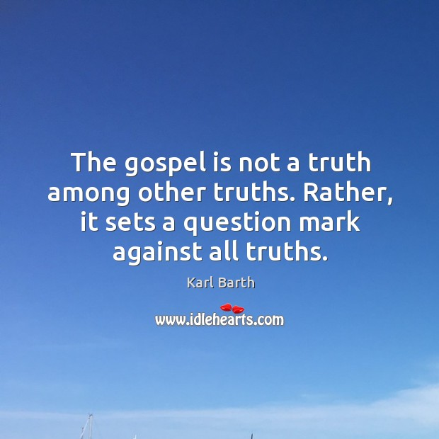 The gospel is not a truth among other truths. Rather, it sets Karl Barth Picture Quote