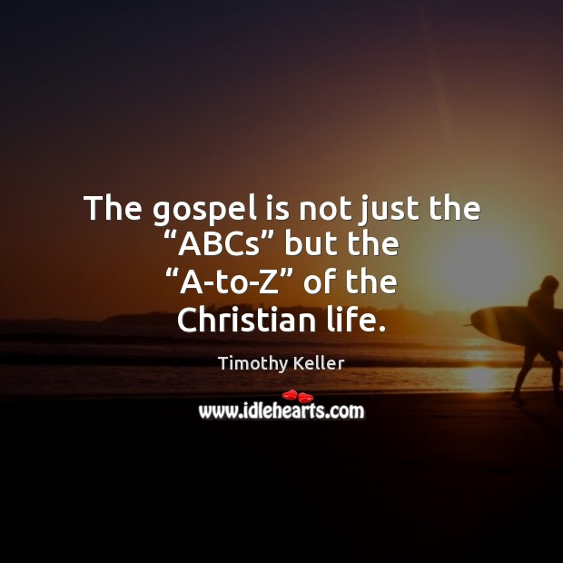 """The gospel is not just the """"ABCs"""" but the """"A-to-Z"""" of the Christian life. Image"""