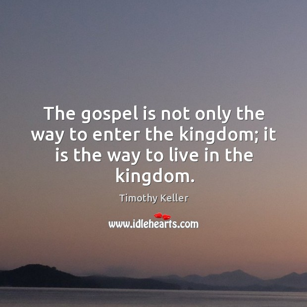 The gospel is not only the way to enter the kingdom; it is the way to live in the kingdom. Image