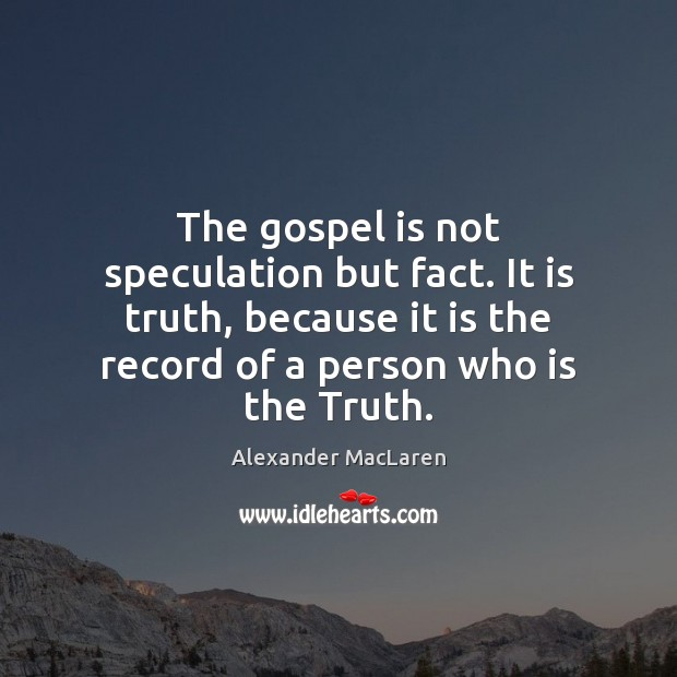 The gospel is not speculation but fact. It is truth, because it Alexander MacLaren Picture Quote