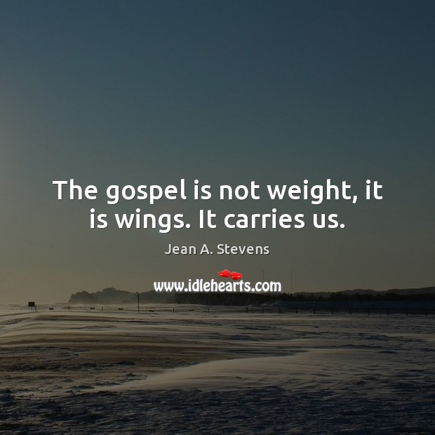 The gospel is not weight, it is wings. It carries us. Image